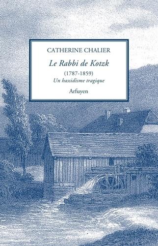 Catherine Chalier - Le Rabbi de Kotzk (1787-1859) - Un hassidisme tragique.