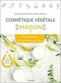 Catherine Chevallier et Hélène Cacheux - Cosmétique végétale maison - De la pratique à l'autonomie créative.