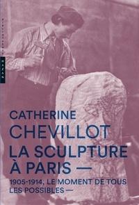 Catherine Chevillot - La sculpture à Paris - 1905-1914, le moment de tous les possibles.