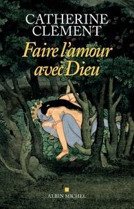 Catherine Clément - Faire l'amour avec Dieu.