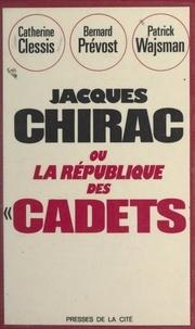 Catherine Clessis et Bernard Prévost - Jacques Chirac - Ou La république des cadets.