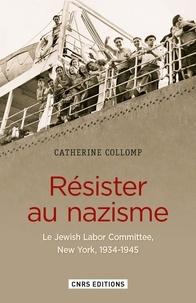 Catherine Collomp - Résister au nazisme - Le Jewish Labor Committee, New York, 1934-1945.