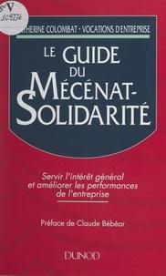 Catherine Colombat et Claude Bébéar - Le guide du mécénat-solidarité - Servir l'intérêt général et améliorer les performances de l'entreprise.
