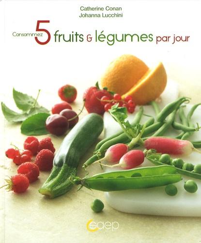 Catherine Conan et Johanna Lucchini - Consommez 5 fruits et légumes par jour.