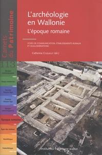 Catherine Coquelet - L'archéologie en Wallonie - L'époque romaine : voies de communication, établissements ruraux et agglomérations.