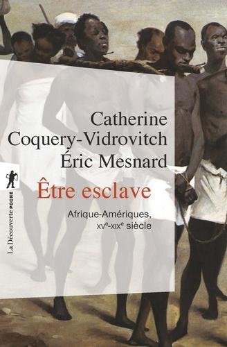 Catherine Coquery-Vidrovitch et Eric Mesnard - Etre esclave - Afrique-Amériques (XVe-XIXe siècle).