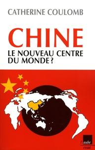 Catherine Coulomb - Chine, le nouveau centre du monde ?.