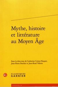Catherine Croizy-Naquet et Jean-Pierre Bordier - Mythe, histoire et littérature au Moyen Age.