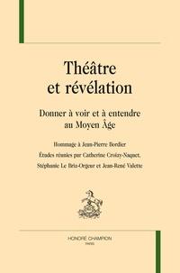 Catherine Croizy-Naquet et Stéphanie Le Briz-Orgueur - Théâtre et révélation - Donner à voir et à entendre au Moyen Age - Hommage à Jean-Pierre Bordier.