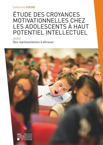 Catherine Cuche - Etude des croyances motivationnelles chez les adolescents à haut potentiel intellectuel - Des représentations à dénouer.