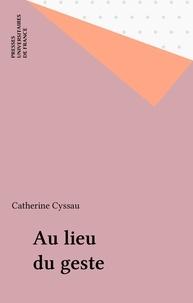Catherine Cyssau - Au lieu du geste.