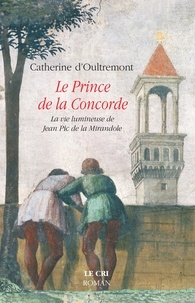 Catherine d' Oultremont - Le Prince de la Concorde - La vie lumineuse de Jean Pic de la Mirandole.