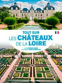 Catherine Damien et Hervé Champollion - Tout sur les châteaux de la Loire.