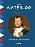 Catherine de Duve - Le petit Waterloo - Le petit guide de la bataille de Waterloo.