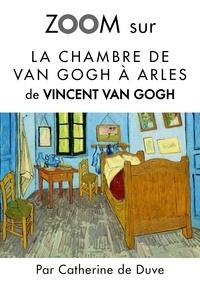 Catherine de Duve - Zoom sur un tableau  : Zoom sur La chambre de Van Gogh à Arles - Pour connaitre tous les secrets du célèbre tableau de Vincent Van Gogh !.