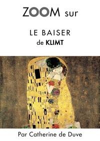 Catherine de Duve - Zoom sur un tableau  : Zoom sur Le baiser de Klimt - Pour connaitre tous les secrets du célèbre tableau de Klimt !.