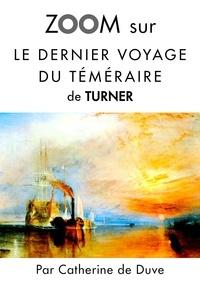 Catherine de Duve - Zoom sur un tableau  : Zoom sur Le dernier voyage du téméraire de Turner - Pour connaitre tous les secrets du célèbre tableau de Turner !.