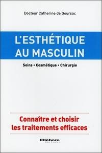 Catherine de Goursac - L'esthétique au masculin (soins, cosmétique, chirurgie) - Connaître et choisir les traitements efficaces.