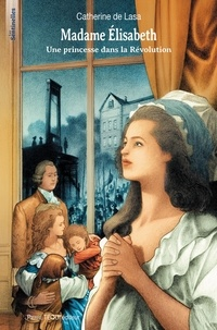 Catherine de Lasa - Madame Elisabeth - Une princesse dans la Révolution.