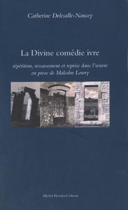 Catherine Delesalle-Nancey - La Divine comédie ivre - Répétition, ressassement et reprise dans l'oeuvre en prose de Malcolm Lowry.