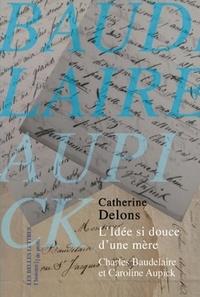 Catherine Delons - L'Idée si douce d'une mère - Charles Baudelaire et Caroline Aupick.