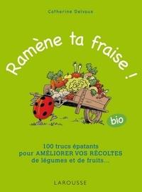 Catherine Delvaux - Ramène ta fraise ! - 100 trucs épatants pour améliorer vos récoltes de légumes et de fruits ....