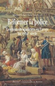 Catherine Denys et Brigitte Marin - Réformer la police - Les mémoires policiers en Europe au XVIIIe siècle.