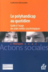 Catherine Derouette - Le polyhandicap au quotidien - Guide à l'usage des aides médico-psychologiques.