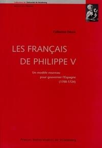 Catherine Désos - Les Français de Philippe V - Un modèle nouveau pour gouverner l'Espagne 1700-1724.