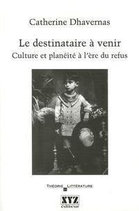 Catherine Dhavernas - Le destinataire à venir - Culture et planéité à l'ère du refus.