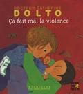 Catherine Dolto-Tolitch et Colline Faure-Poirée - Ca fait mal la violence.