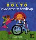 Catherine Dolto-Tolitch et Colline Faure-Poirée - Vivre avec un handicap.