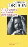 Catherine Druon - A l'écoute du bébé prématuré - Une vie aux portes de la vie.