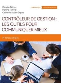 Catherine Duban-Doyard et Caroline Selmer - Contrôleur de gestion : les outils pour communiquer mieux - 65 fiches pratiques.
