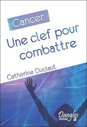 Catherine Duclaut - Cancer - Une clef pour combattre.