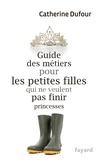 Catherine Dufour - Guide des métiers pour les petites filles qui ne veulent pas finir princesses.