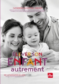 Catherine Dumonteil-Kremer - Elever son enfant autrement - De la naissance à 6 ans. Manuel pour une parentalité positive.