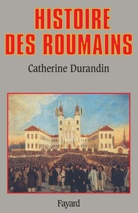 Catherine Durandin - Histoire des Roumains.