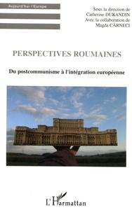 Catherine Durandin - Perspectives roumaines - Du postcommunisme à l'intégration européenne.