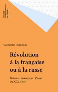 Catherine Durandin - Révolution à la française ou à la russe - Polonais, Roumains et Russes au XIXe siècle.