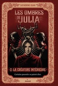 Catherine Egan - Les ombres de Julia, Tome 02 - La créature intérieure.