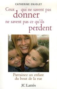 Catherine Enjolet - Ceux qui ne savent pas donner ne savent pas ce qu'ils perdent - Parrainez un enfant du bout de la rue.