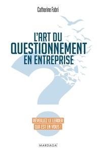 Catherine Fabri - L'art du questionnement en entreprise - Réveillez le leader qui est en vous !.