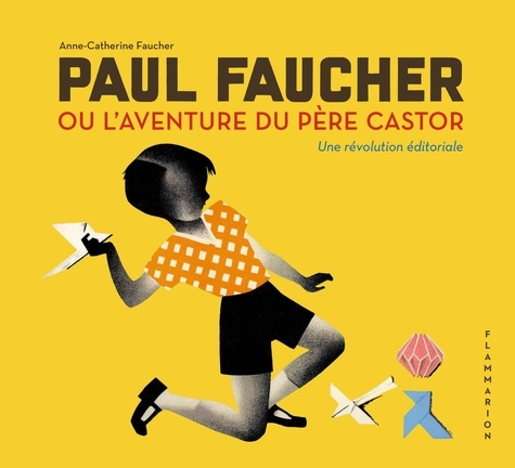 Catherine faucher Anne - Paul Faucher ou l'aventure du Père Castor - Une révolution éditoriale.
