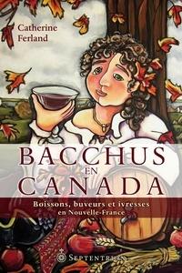 Catherine Ferland - Bacchus en Canada - Boissons, buveurs et ivresses en Nouvelle-France.