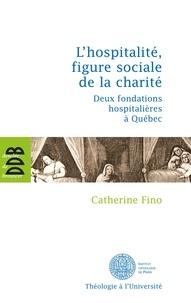 Catherine Fino - L'hospitalité, figure sociale de la charité - Deux fondations hospitalières à Québec.