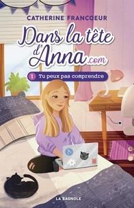 Catherine Francoeur - Dans la tête d'Anna.com 1 - Tu peux pas comprendre.