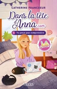 Catherine Francoeur - Dans la tête d'Anna.com T01 - Tu peux pas comprendre.