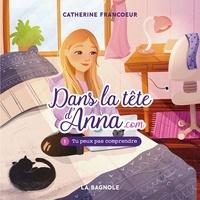 Catherine Francoeur - Dans la tête d'Anna.com - Tome 1 - Tu peux pas comprendre !.