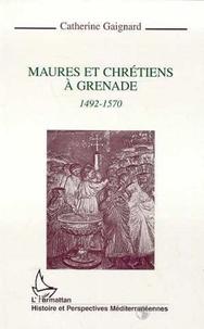 Catherine Gaignard - Maures et chrétiens à Grenade - 1492-1570.